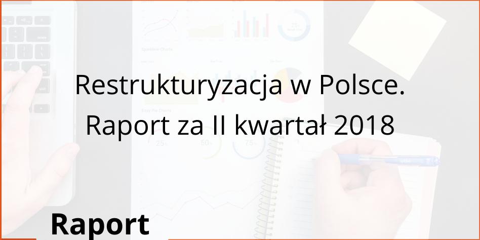 Restrukturyzacja w Polsce. Raport za II kwartał 2018